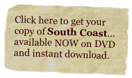 Click here to get your copy of South Coast... available NOW on DVD and instant download.